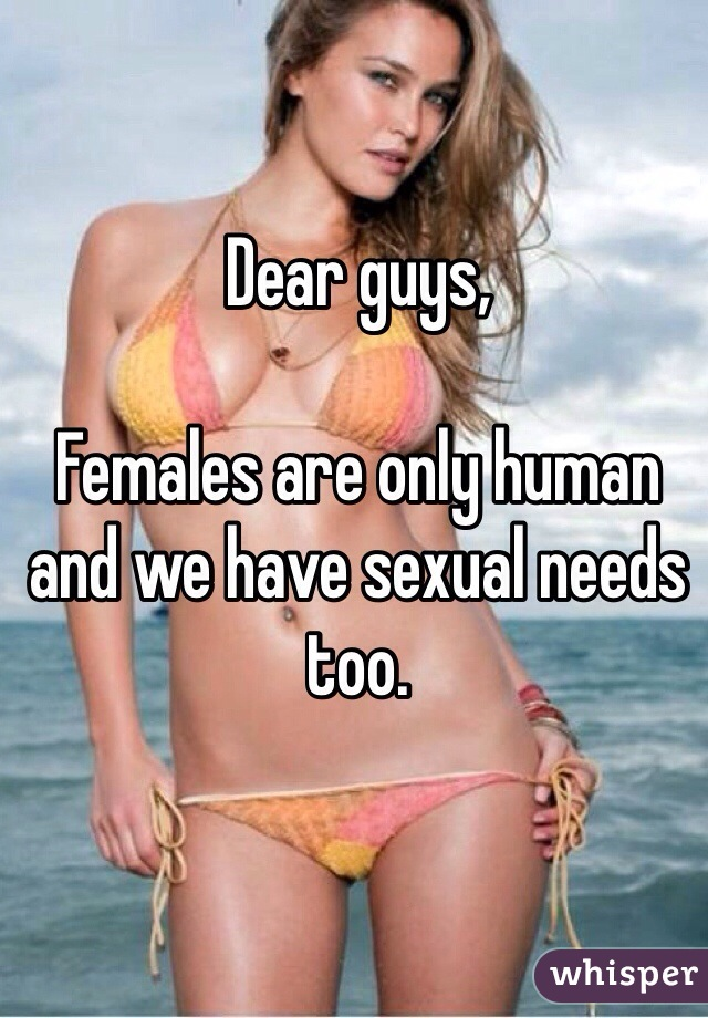 Dear guys,   Females are only human and we have sexual needs too.
