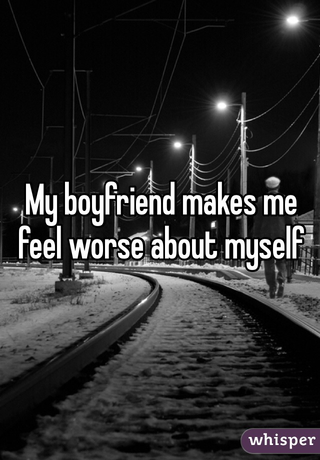 My boyfriend makes me feel worse about myself