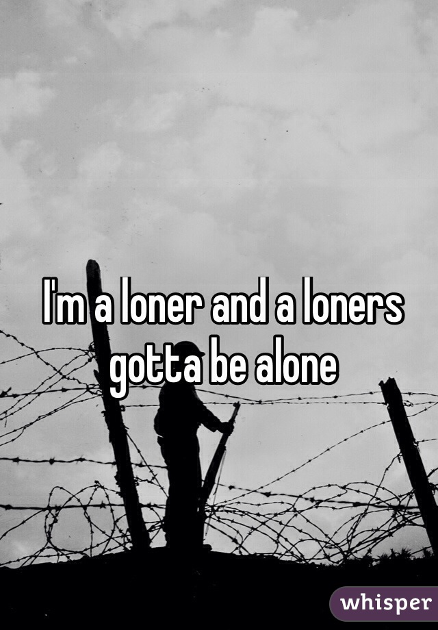 I'm a loner and a loners gotta be alone