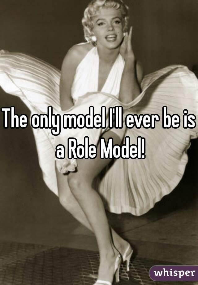The only model I'll ever be is a Role Model!