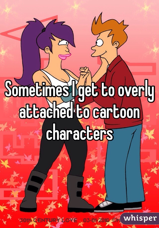 Sometimes I get to overly attached to cartoon characters