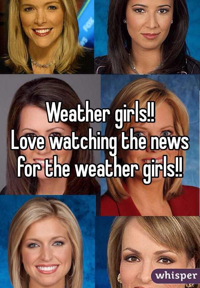 Weather girls!! Love watching the news for the weather girls!!