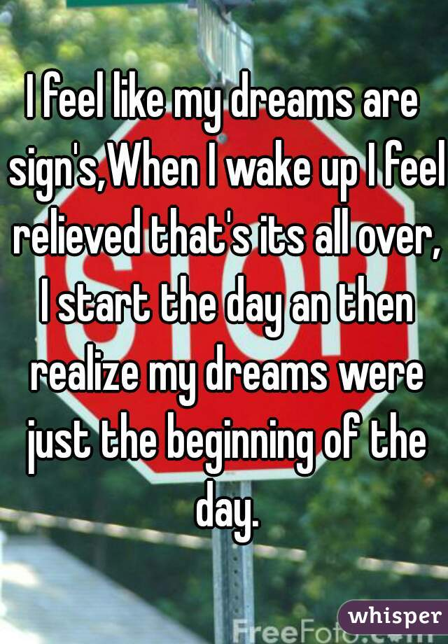I feel like my dreams are sign's,When I wake up I feel relieved that's its all over, I start the day an then realize my dreams were just the beginning of the day.