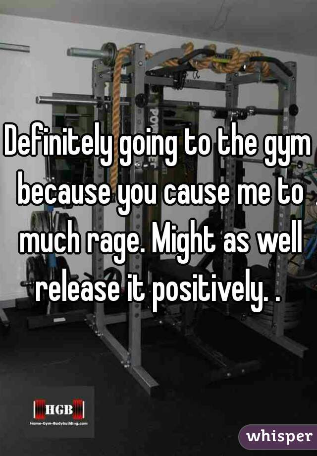 Definitely going to the gym because you cause me to much rage. Might as well release it positively. .