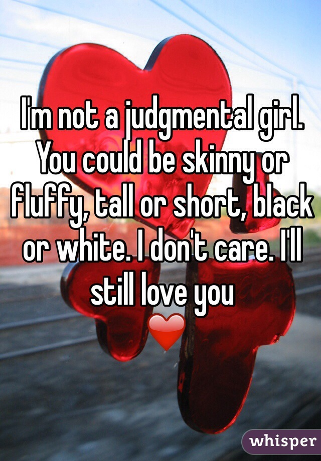 I'm not a judgmental girl. You could be skinny or fluffy, tall or short, black or white. I don't care. I'll still love you  ❤️