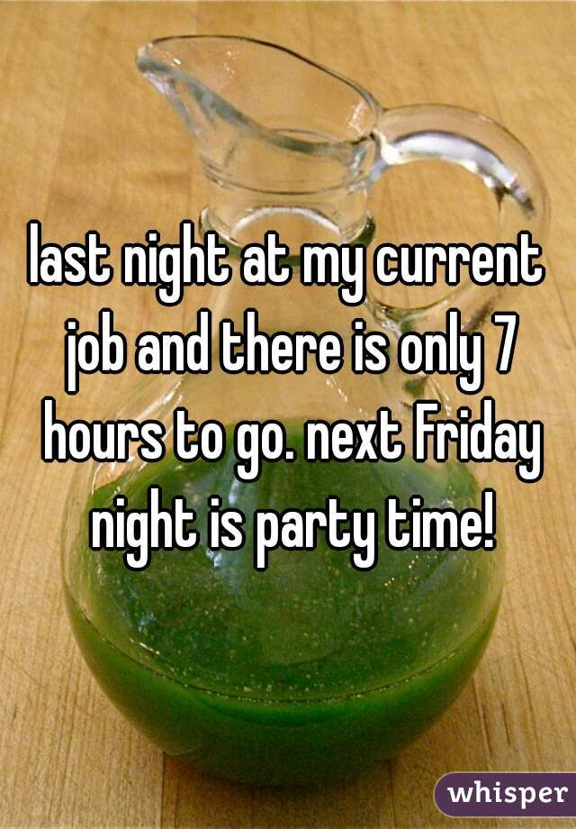 last night at my current job and there is only 7 hours to go. next Friday night is party time!