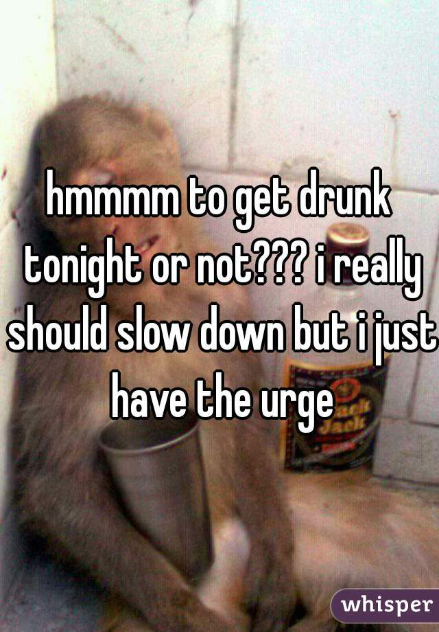 hmmmm to get drunk tonight or not??? i really should slow down but i just have the urge
