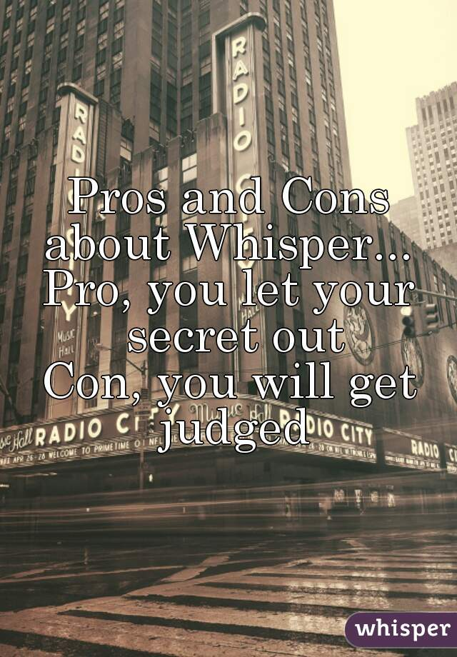 Pros and Cons about Whisper...  Pro, you let your secret out Con, you will get judged