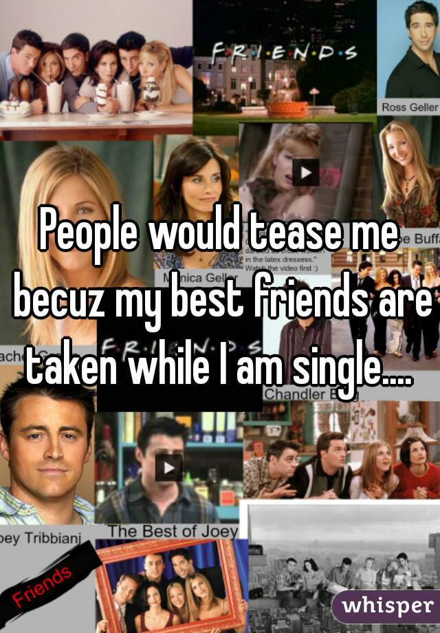 People would tease me becuz my best friends are taken while I am single....