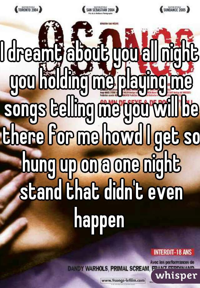 I dreamt about you all night you holding me playing me songs telling me you will be there for me howd I get so hung up on a one night stand that didn't even happen