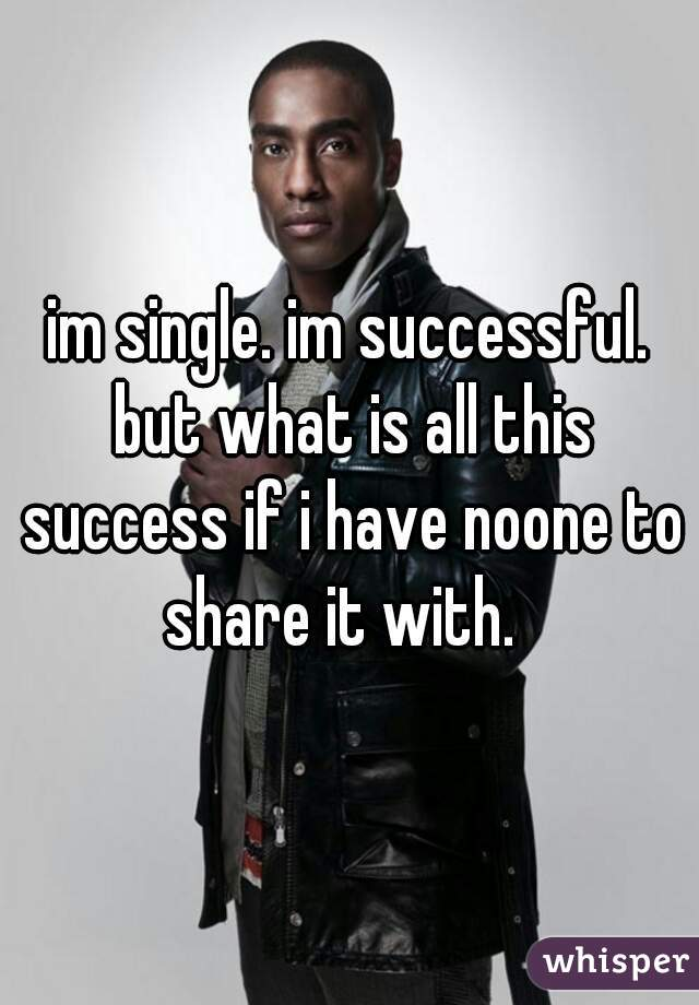 im single. im successful. but what is all this success if i have noone to share it with.