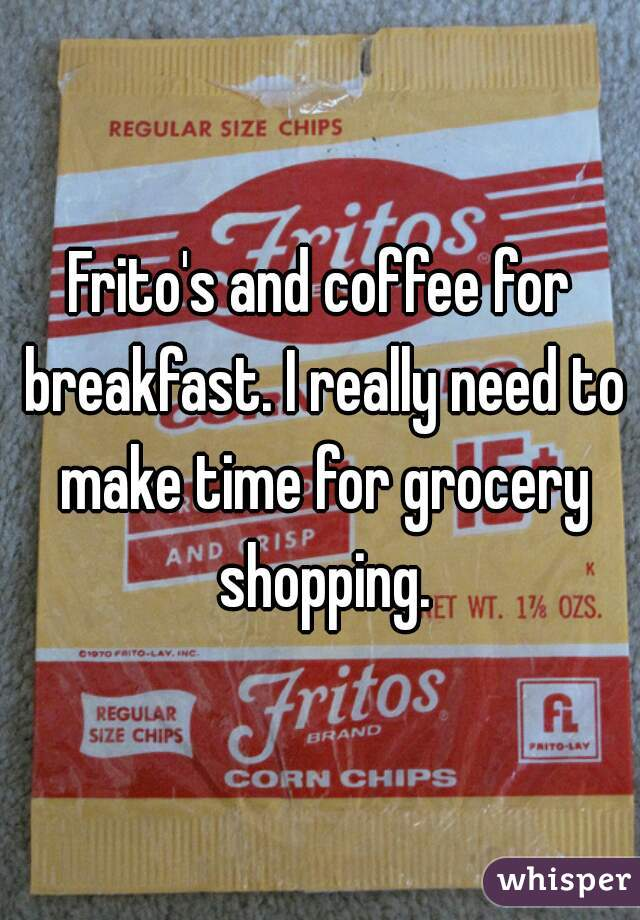 Frito's and coffee for breakfast. I really need to make time for grocery shopping.