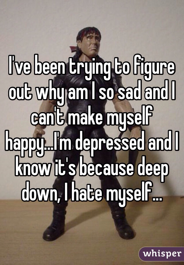 I've been trying to figure out why am I so sad and I can't make myself happy...I'm depressed and I know it's because deep down, I hate myself...