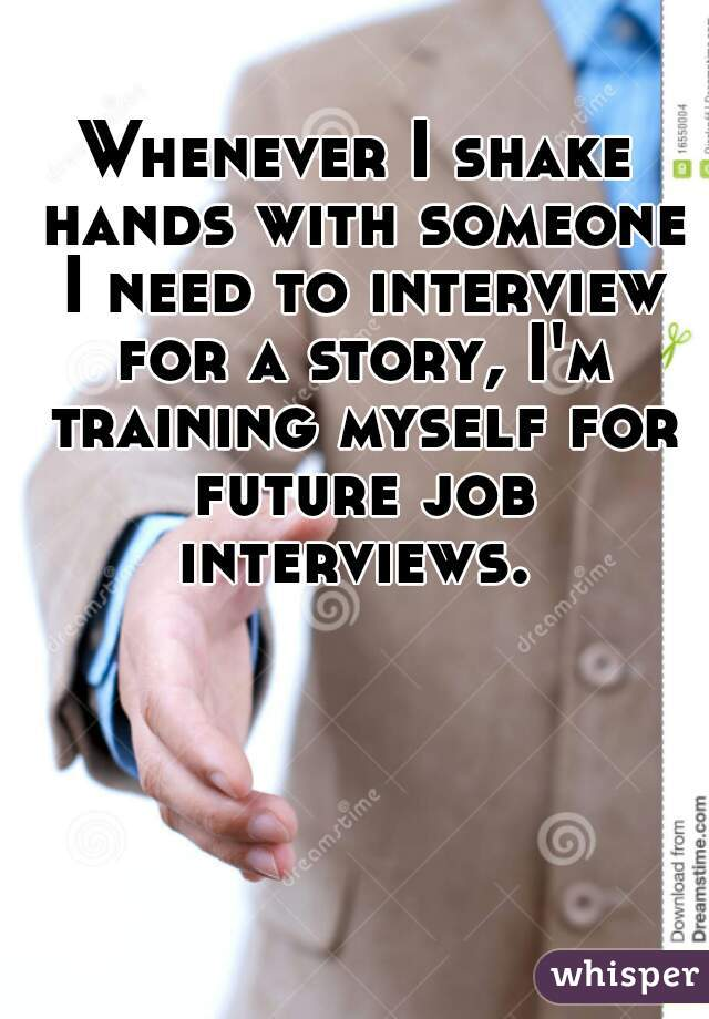 Whenever I shake hands with someone I need to interview for a story, I'm training myself for future job interviews.