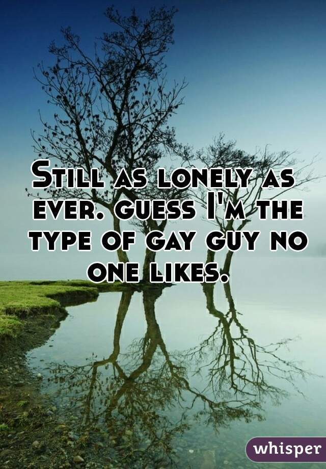 Still as lonely as ever. guess I'm the type of gay guy no one likes.