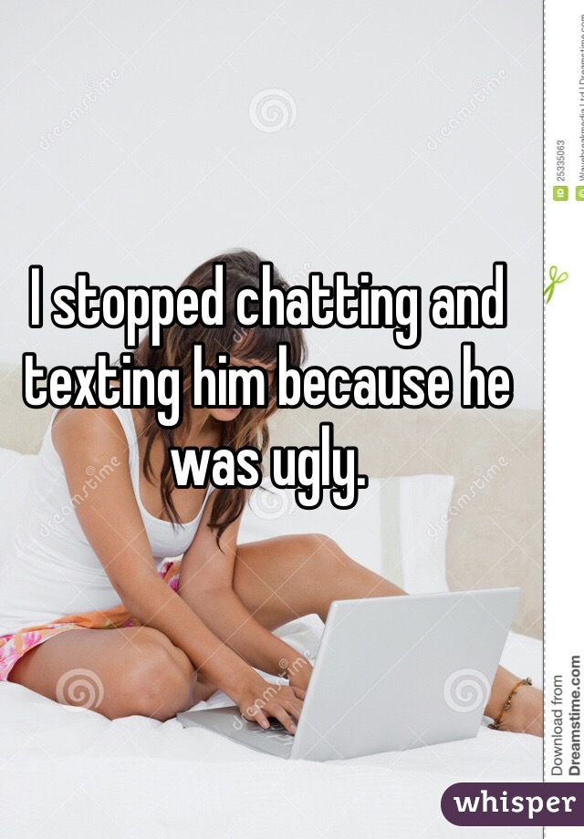 I stopped chatting and texting him because he was ugly.