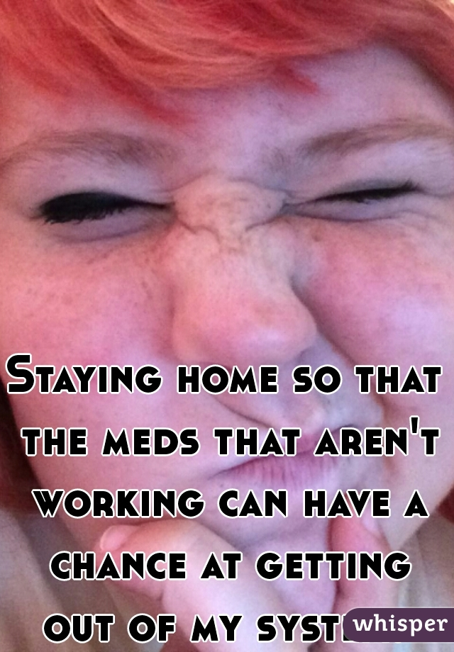 Staying home so that the meds that aren't working can have a chance at getting out of my system.