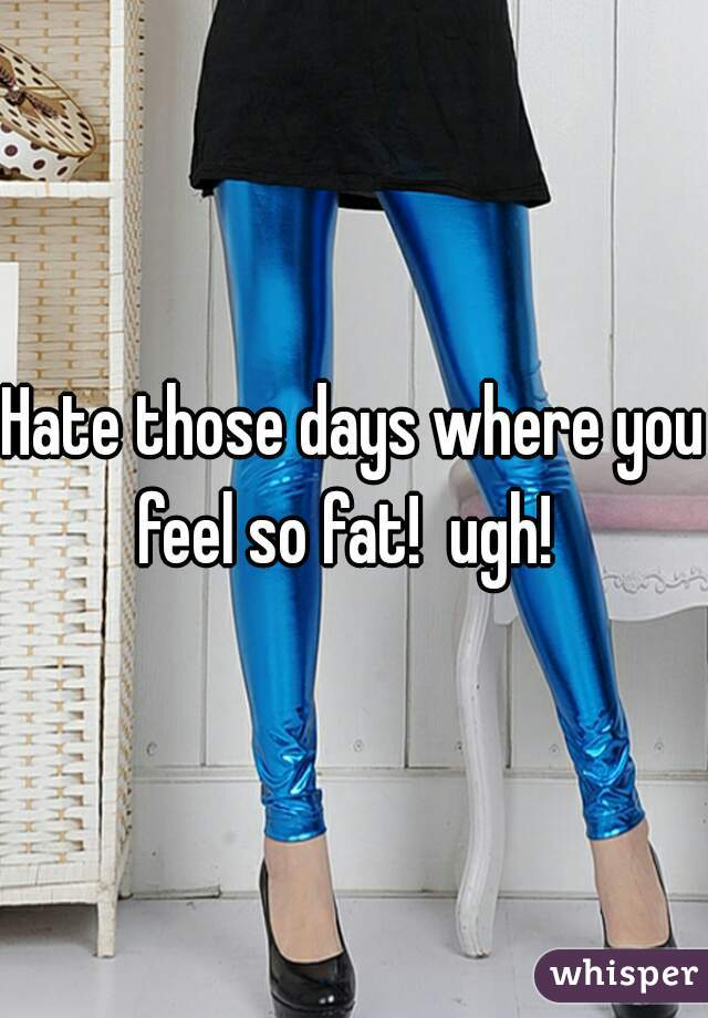 Hate those days where you feel so fat!  ugh!