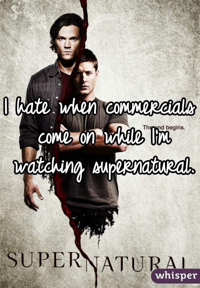 I hate when commercials come on while I'm watching supernatural.