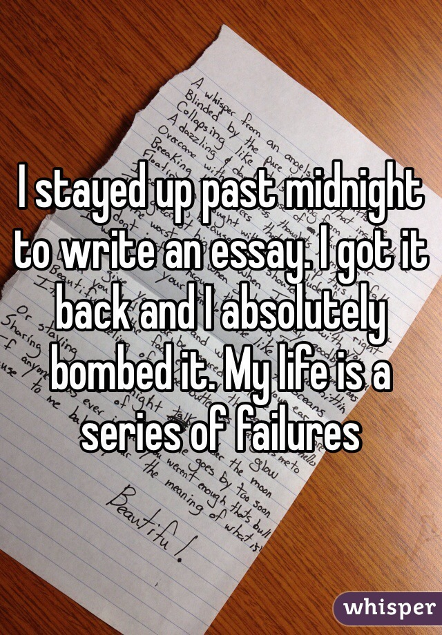 I stayed up past midnight to write an essay. I got it back and I absolutely bombed it. My life is a series of failures
