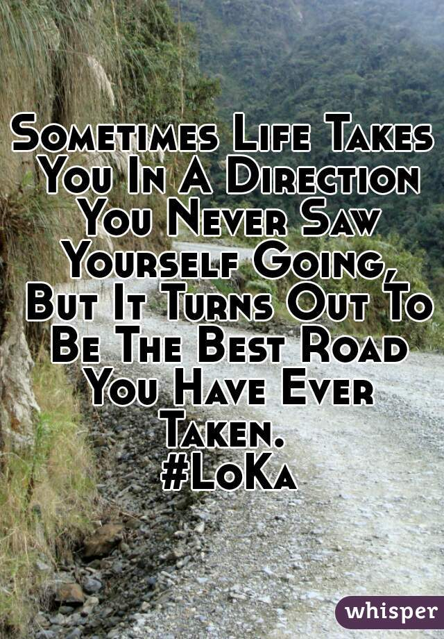 Sometimes Life Takes You In A Direction You Never Saw Yourself Going, But It Turns Out To Be The Best Road You Have Ever Taken.   #LoKa