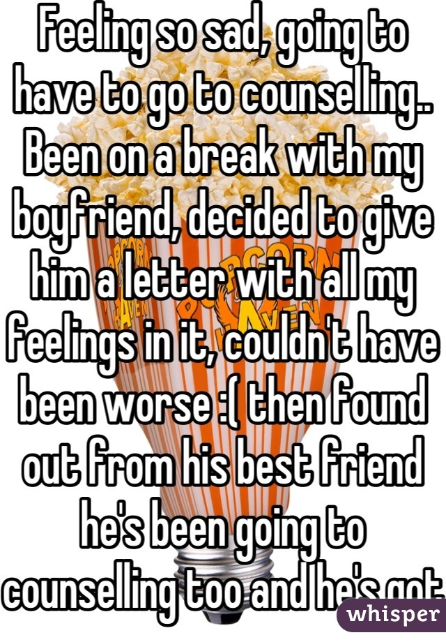 Feeling so sad, going to have to go to counselling.. Been on a break with my boyfriend, decided to give him a letter with all my feelings in it, couldn't have been worse :( then found out from his best friend he's been going to counselling too and he's got serious problems..:( I hope we work out..:/ we are both a mess..:(