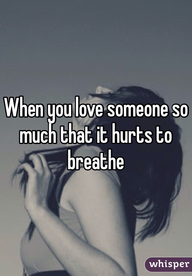 When you love someone so much that it hurts to breathe