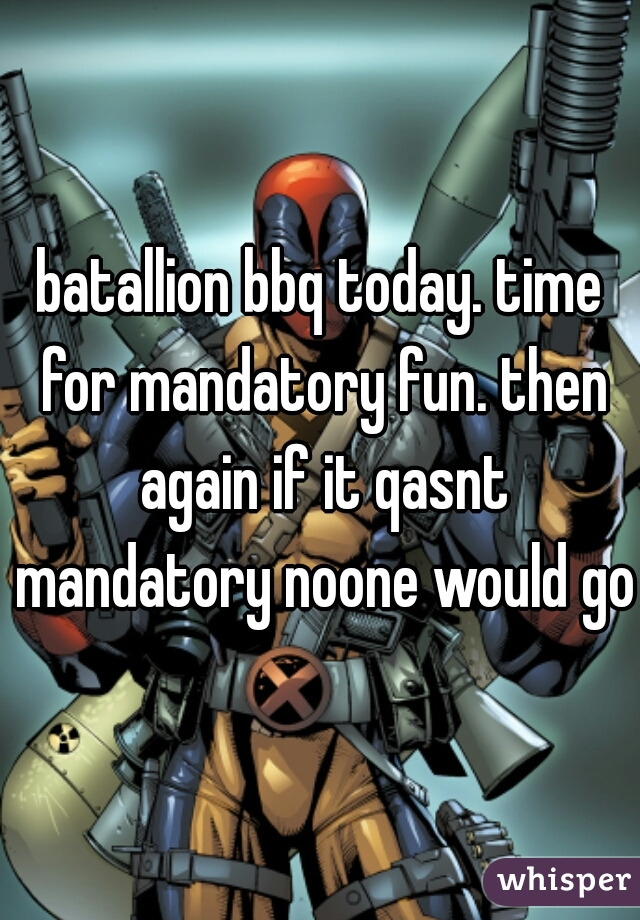 batallion bbq today. time for mandatory fun. then again if it qasnt mandatory noone would go