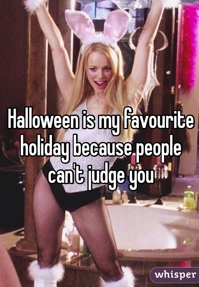 Halloween is my favourite holiday because people can't judge you