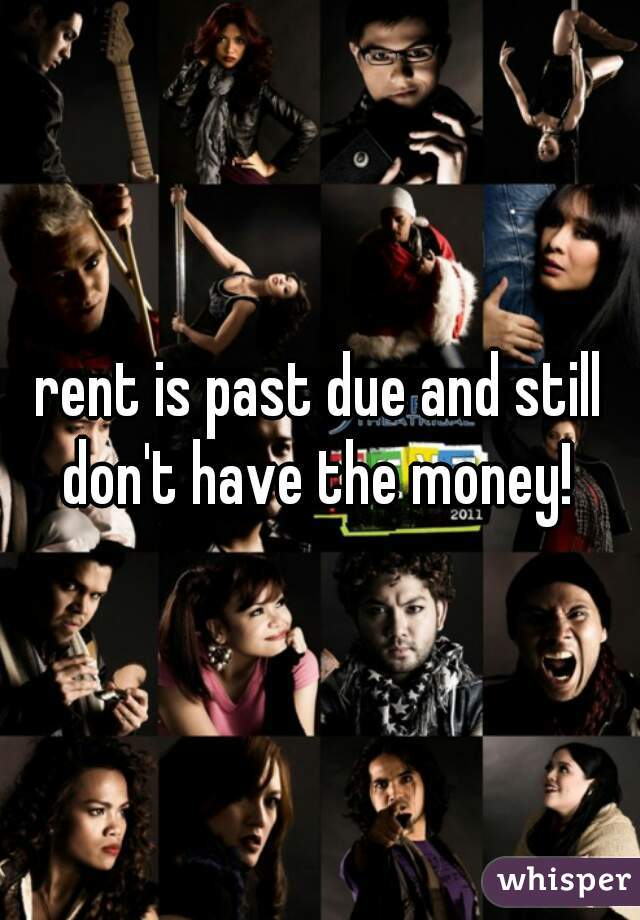 rent is past due and still don't have the money!