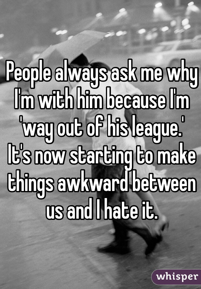 People always ask me why I'm with him because I'm 'way out of his league.'  It's now starting to make things awkward between us and I hate it.