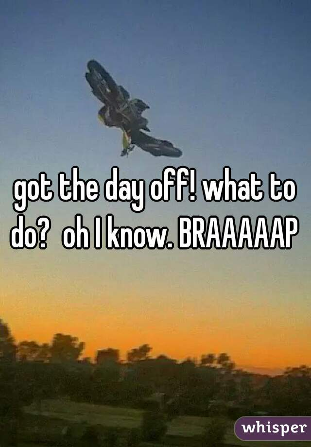 got the day off! what to do?  oh I know. BRAAAAAP