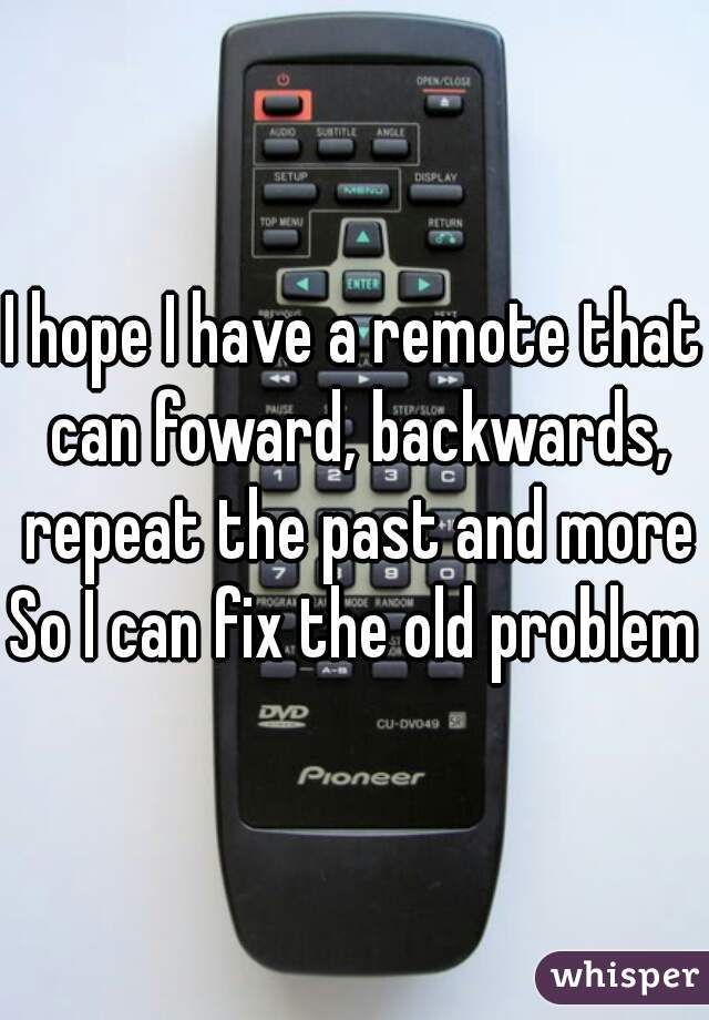 I hope I have a remote that can foward, backwards, repeat the past and more So I can fix the old problems