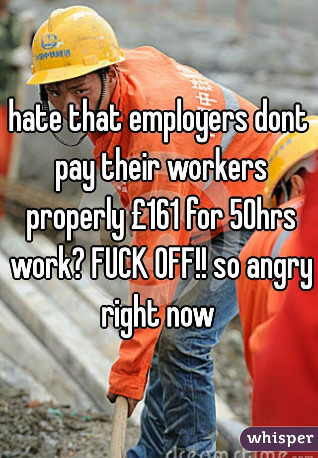 hate that employers dont pay their workers properly £161 for 50hrs work? FUCK OFF!! so angry right now