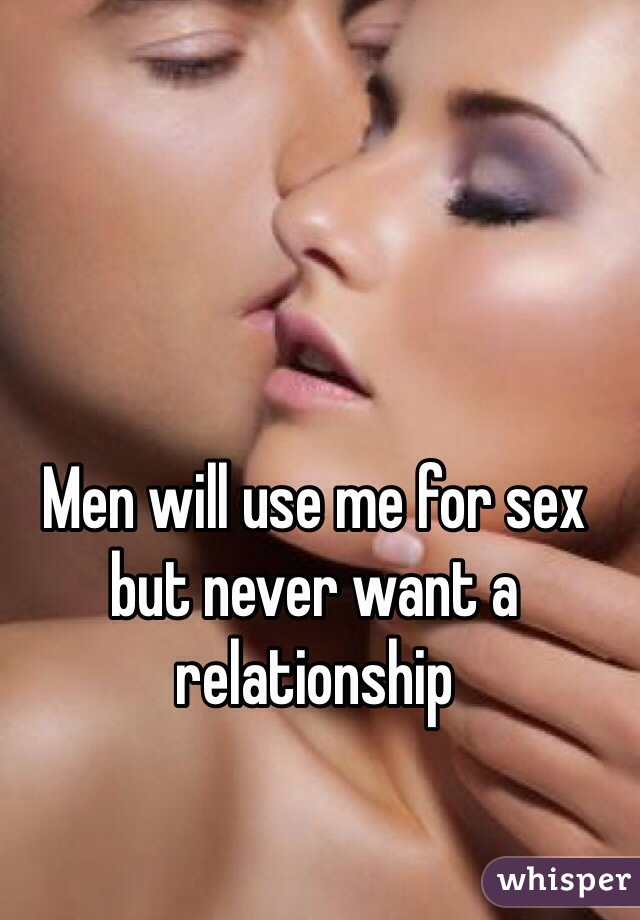 Men will use me for sex but never want a relationship