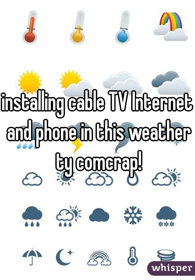installing cable TV Internet and phone in this weather ty comcrap!