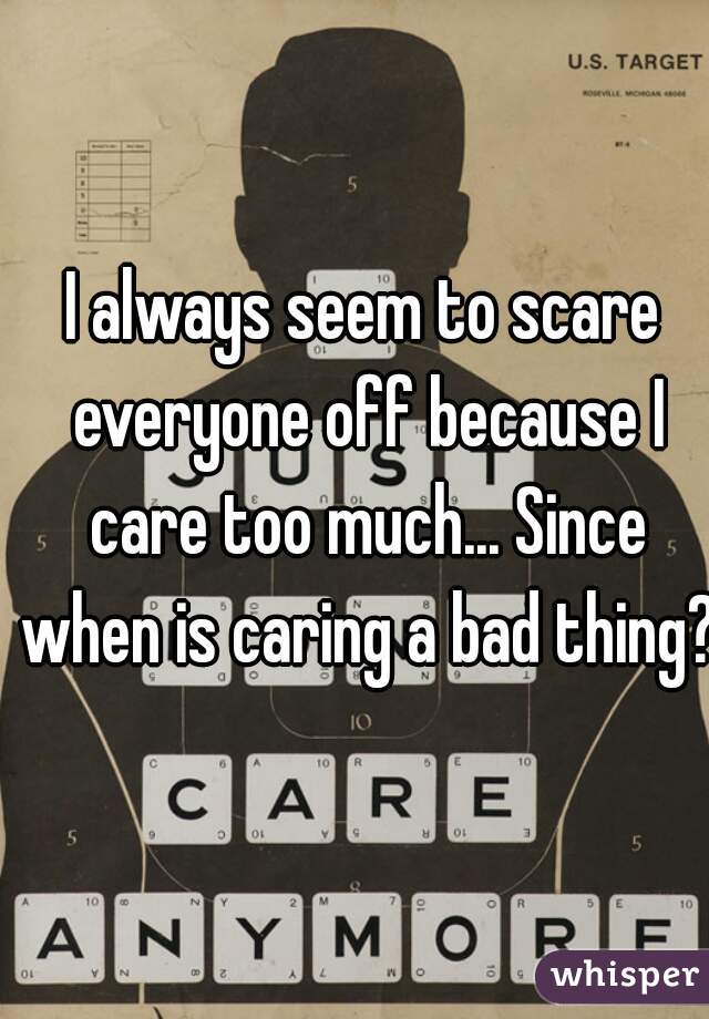 I always seem to scare everyone off because I care too much... Since when is caring a bad thing?