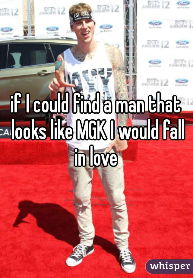 if I could find a man that looks like MGK I would fall in love