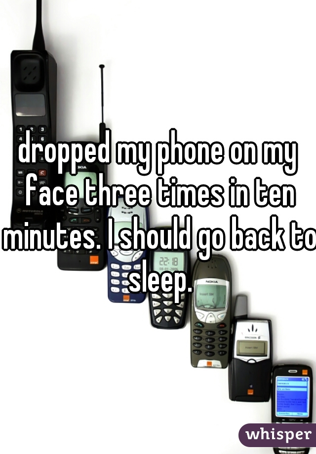 dropped my phone on my face three times in ten minutes. I should go back to sleep.
