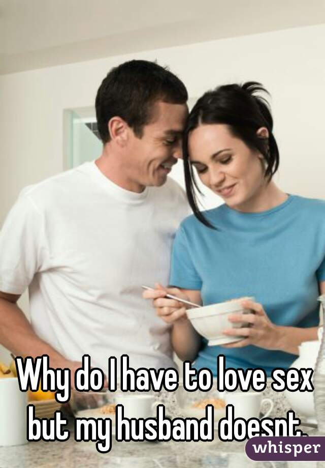 Why do I have to love sex but my husband doesnt.