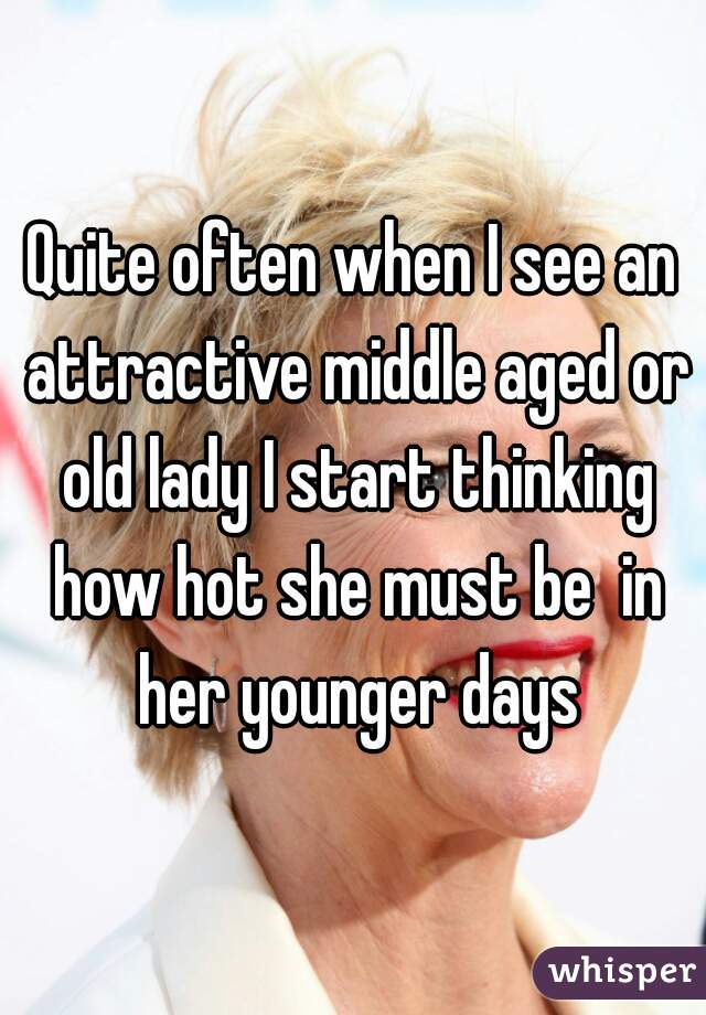Quite often when I see an attractive middle aged or old lady I start thinking how hot she must be  in her younger days