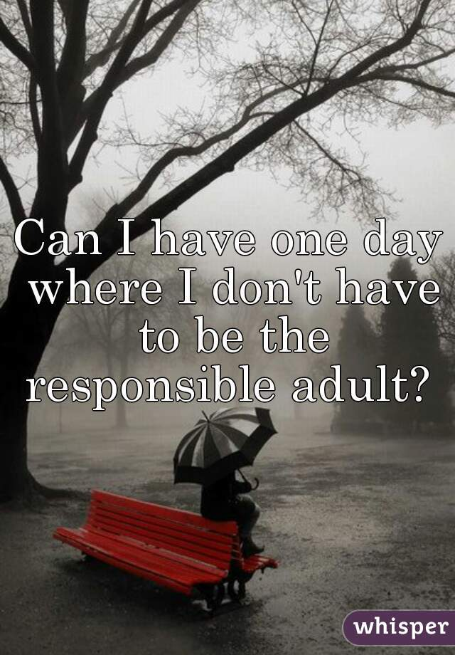 Can I have one day where I don't have to be the responsible adult?