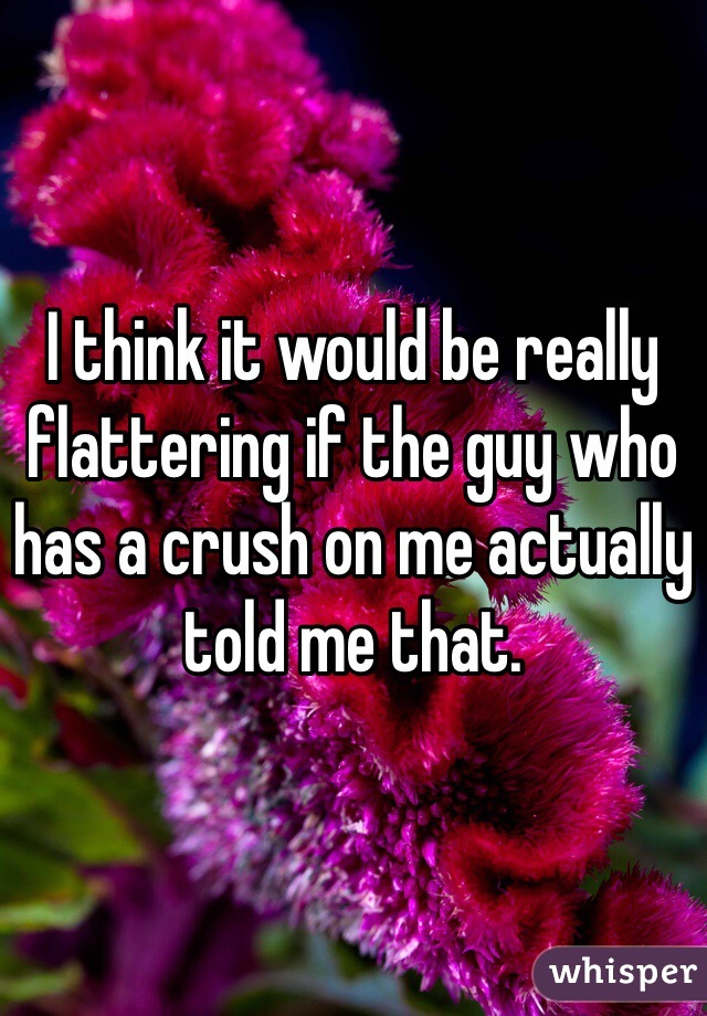 I think it would be really flattering if the guy who has a crush on me actually told me that.