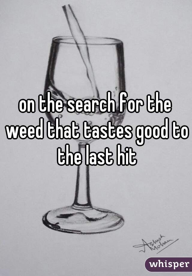 on the search for the weed that tastes good to the last hit