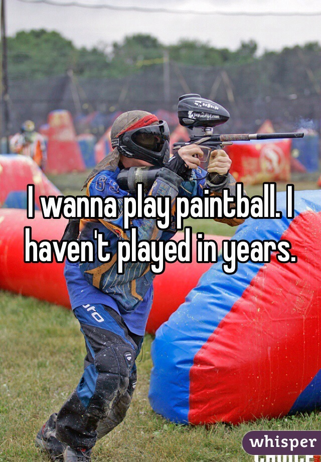 I wanna play paintball. I haven't played in years.