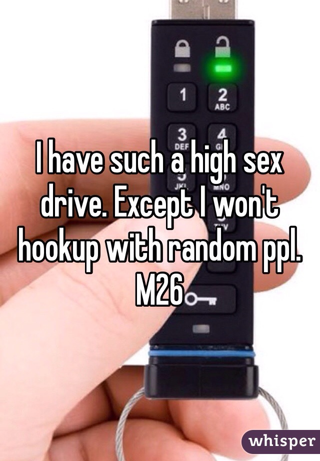I have such a high sex drive. Except I won't hookup with random ppl. M26