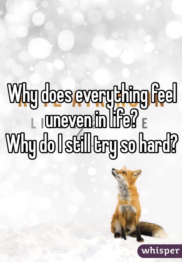 Why does everything feel uneven in life? Why do I still try so hard?