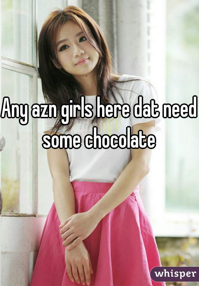 Any azn girls here dat need some chocolate