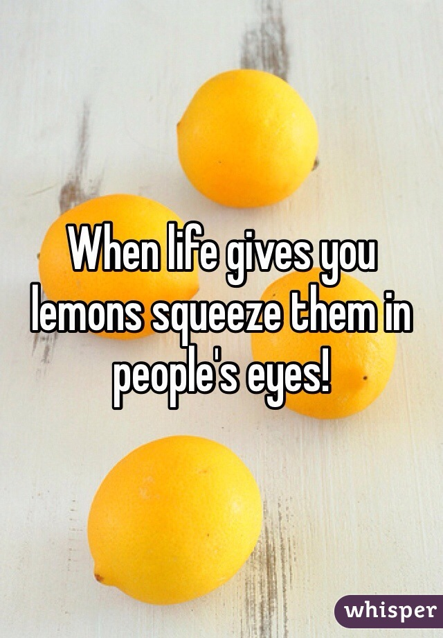 When life gives you lemons squeeze them in people's eyes!