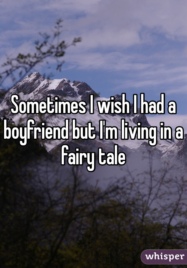 Sometimes I wish I had a boyfriend but I'm living in a fairy tale